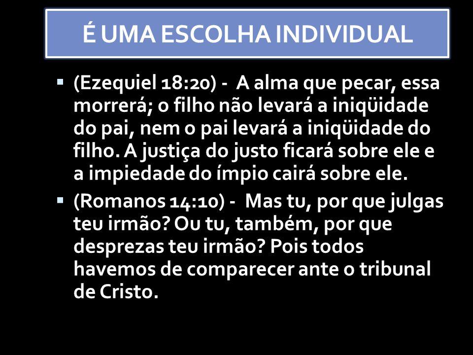É UMA ESCOLHA INDIVIDUAL ((Ezequiel 18:20) - A alma que pecar, essa morrerá; o filho não levará a iniqüidade do pai, nem o pai levará a iniqüidade do filho.