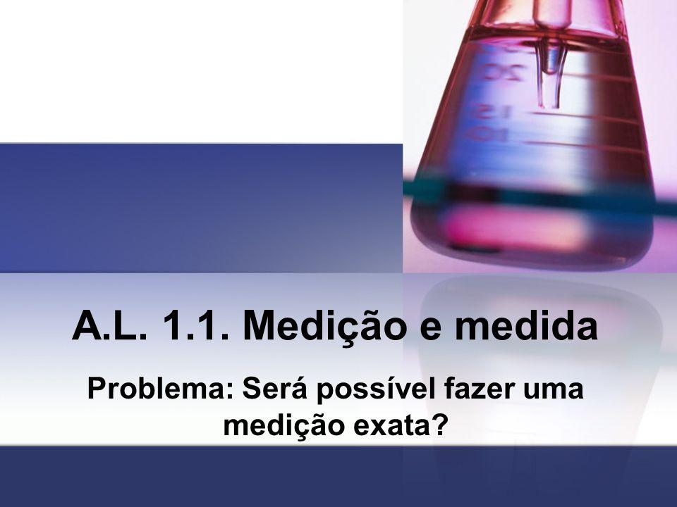 A.L. 1.1. Medição e medida Problema: Será possível fazer uma medição exata?