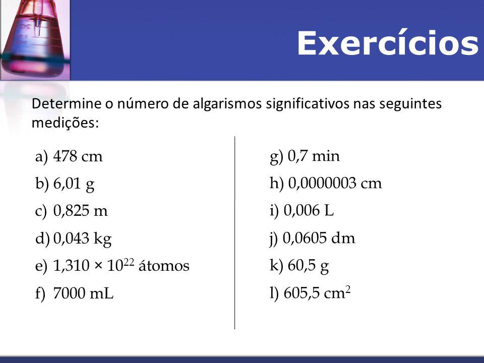 Exercícios Determine o número de algarismos significativos nas seguintes medições: a)478 cm b)6,01 g c)0,825 m d)0,043 kg e)1,310 × 10 22 átomos f)7000 mL g) 0,7 min h) 0,0000003 cm i) 0,006 L j) 0,0605 dm k) 60,5 g l) 605,5 cm 2