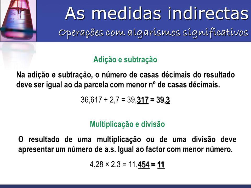 As medidas indirectas Operações com algarismos significativos Adição e subtração Na adição e subtração, o número de casas décimais do resultado deve ser igual ao da parcela com menor nº de casas décimais.