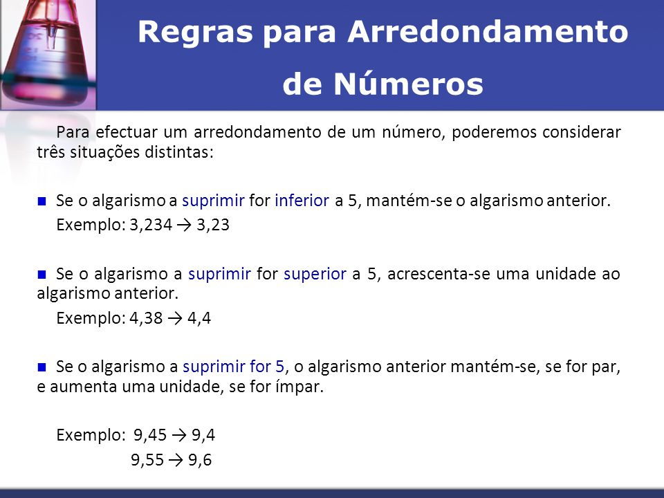 Regras para Arredondamento de Números Para efectuar um arredondamento de um número, poderemos considerar três situações distintas:  Se o algarismo a suprimir for inferior a 5, mantém-se o algarismo anterior.