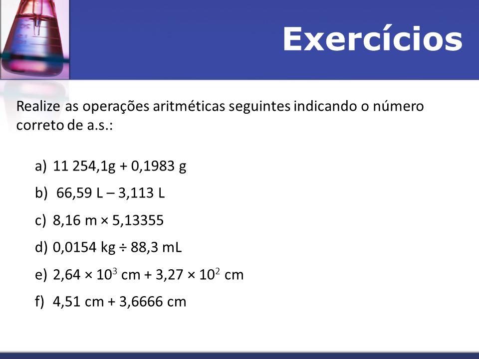 Exercícios Realize as operações aritméticas seguintes indicando o número correto de a.s.: a)11 254,1g + 0,1983 g b) 66,59 L – 3,113 L c)8,16 m × 5,13355 d)0,0154 kg ÷ 88,3 mL e)2,64 × 10 3 cm + 3,27 × 10 2 cm f)4,51 cm + 3,6666 cm