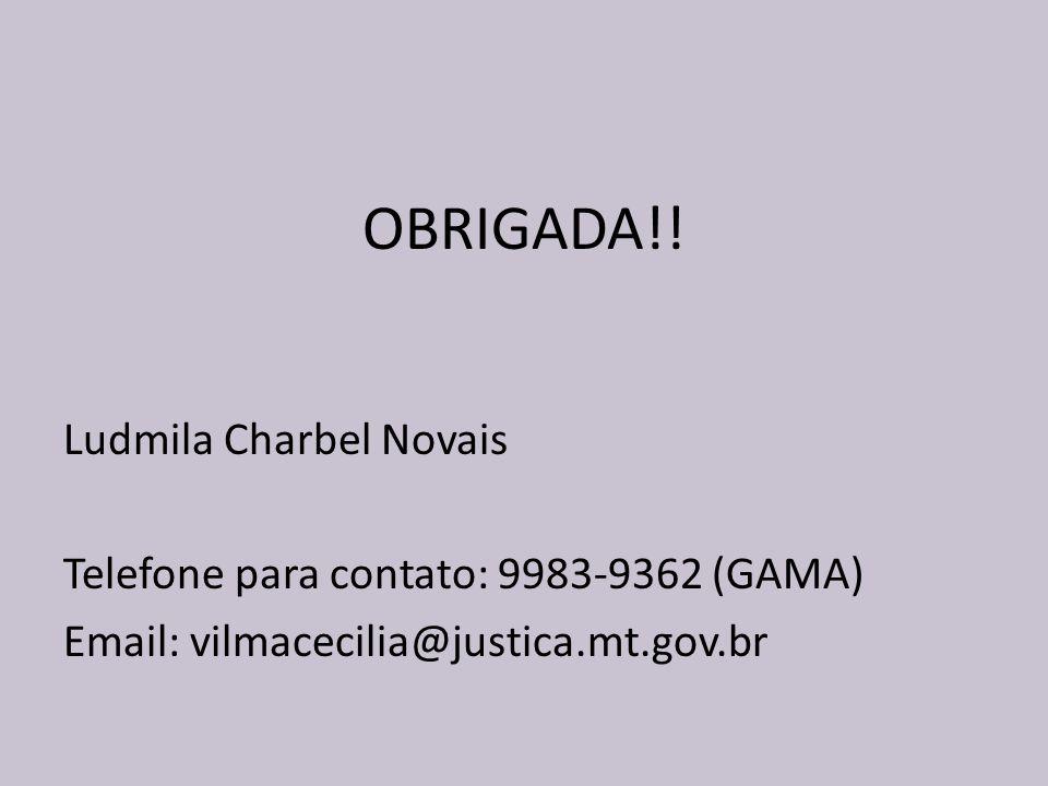 OBRIGADA!! Ludmila Charbel Novais Telefone para contato: 9983-9362 (GAMA) Email: vilmacecilia@justica.mt.gov.br