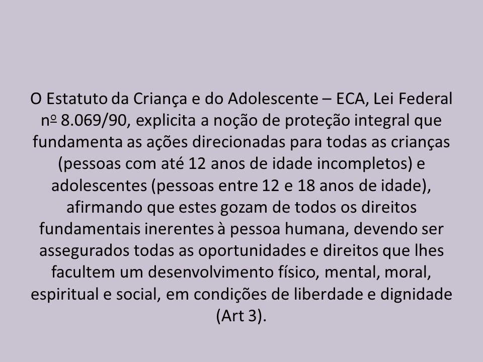 O Estatuto da Criança e do Adolescente – ECA, Lei Federal n o 8.069/90, explicita a noção de proteção integral que fundamenta as ações direcionadas pa