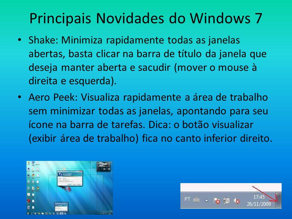 Principais Novidades do Windows 7 • Shake: Minimiza rapidamente todas as janelas abertas, basta clicar na barra de título da janela que deseja manter aberta e sacudir (mover o mouse à direita e esquerda).