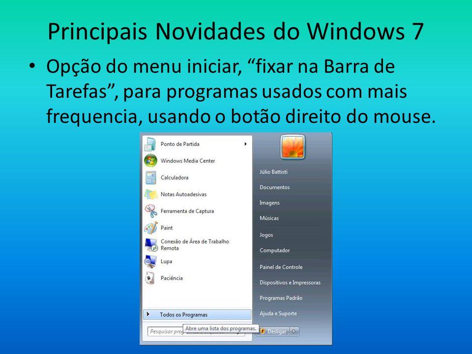 Principais Novidades do Windows 7 • Opção do menu iniciar, fixar na Barra de Tarefas , para programas usados com mais frequencia, usando o botão direito do mouse.