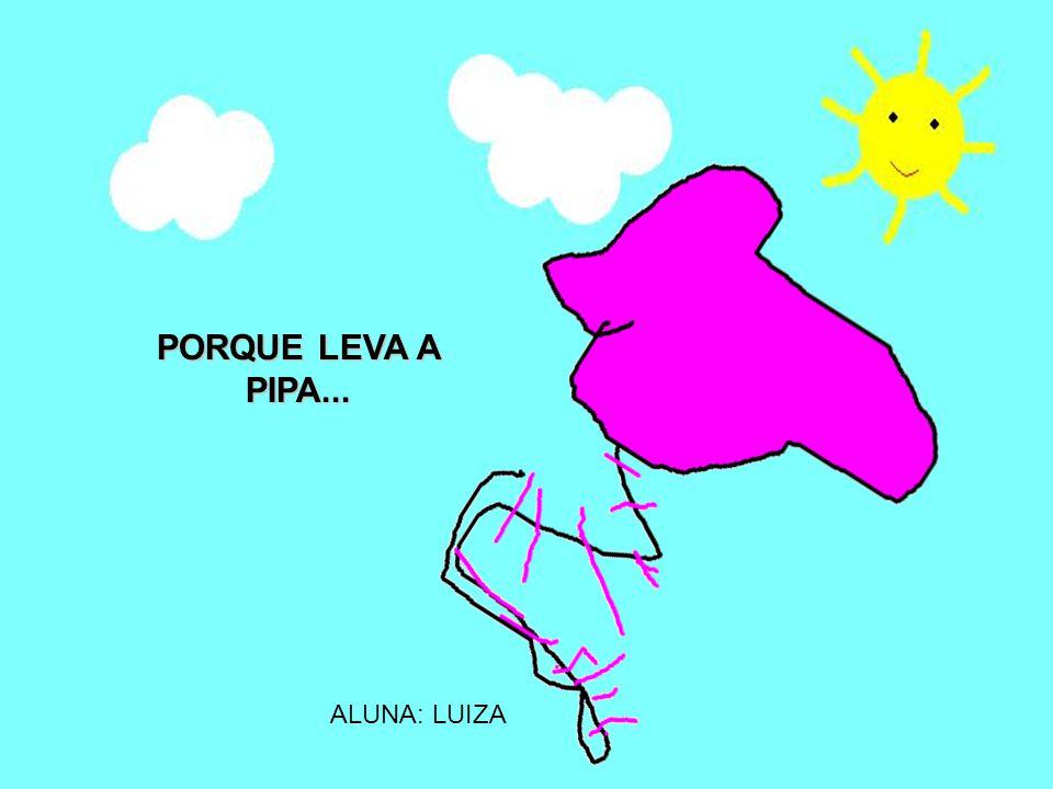 ALUNA: LUIZA PORQUE LEVA A PIPA...