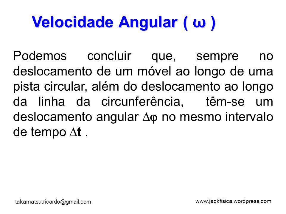 www.jackfisica.wordpress.com takamatsu.ricardo@gmail.com Velocidade Angular ( ω ) Podemos concluir que, sempre no deslocamento de um móvel ao longo de