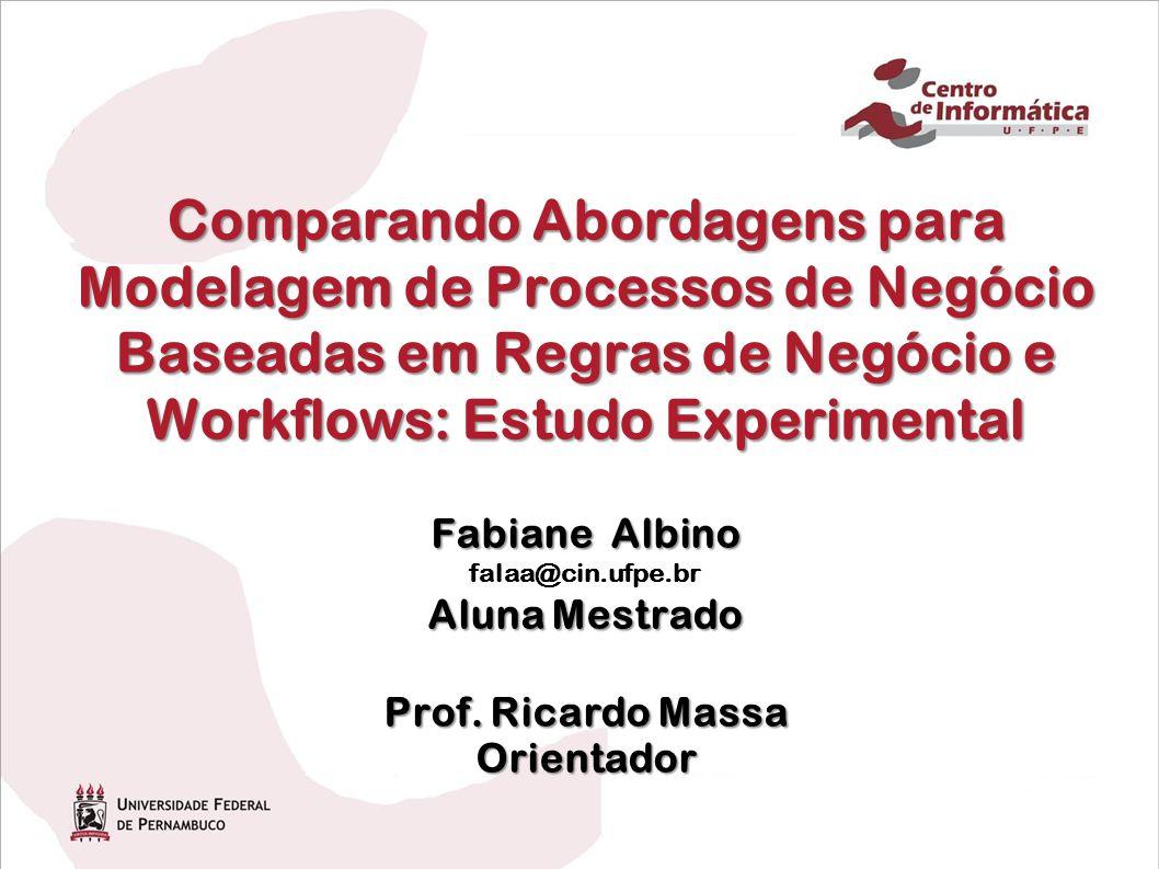 Comparando Abordagens para Modelagem de Processos de Negócio Baseadas em Regras de Negócio e Workflows: Estudo Experimental Fabiane Albino Aluna Mestrado Prof.