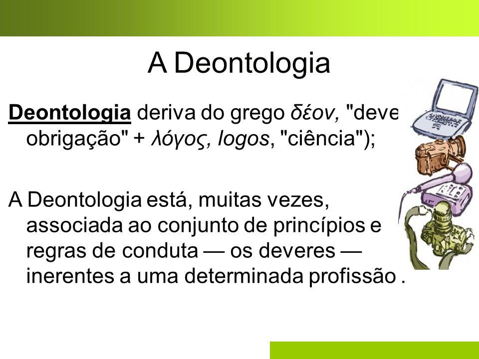 A Deontologia Deontologia deriva do grego δέον,