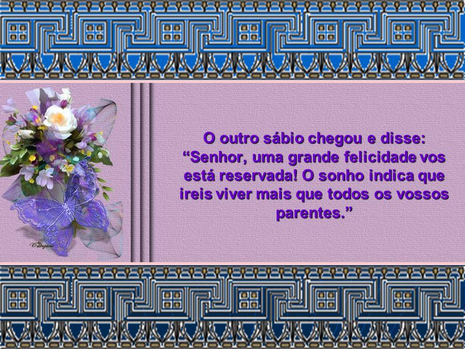 O outro sábio chegou e disse: Senhor, uma grande felicidade vos está reservada.