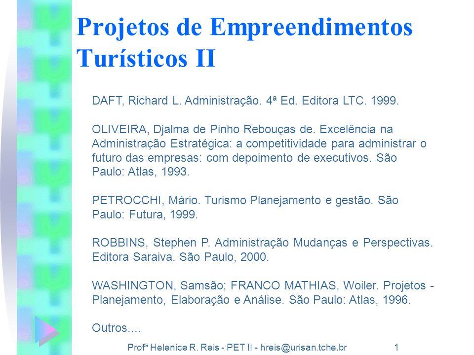 Profª Helenice R. Reis - PET II - hreis@urisan.tche.br 1 Projetos de Empreendimentos Turísticos II DAFT, Richard L. Administração. 4ª Ed. Editora LTC.