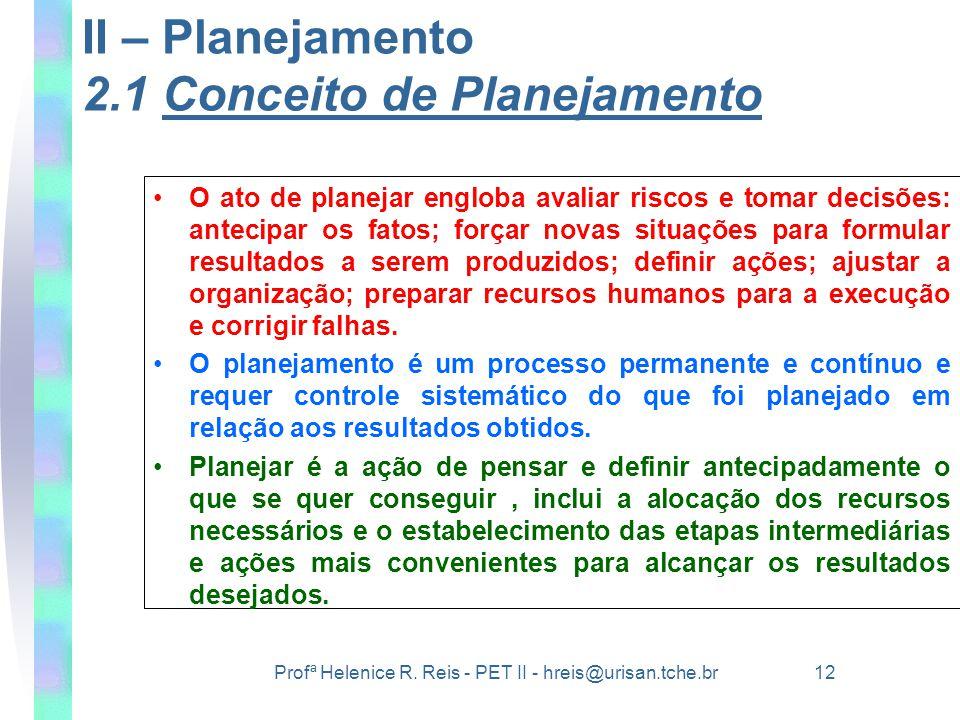 Profª Helenice R. Reis - PET II - hreis@urisan.tche.br 12 II – Planejamento 2.1 Conceito de Planejamento •O ato de planejar engloba avaliar riscos e t