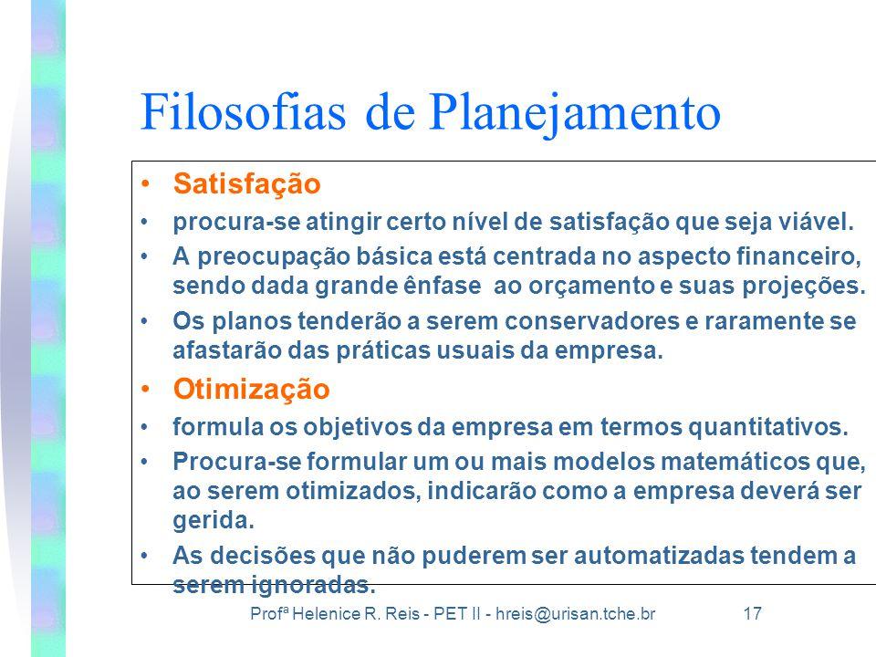 Profª Helenice R. Reis - PET II - hreis@urisan.tche.br 17 Filosofias de Planejamento •Satisfação •procura-se atingir certo nível de satisfação que sej