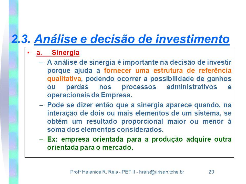 Profª Helenice R. Reis - PET II - hreis@urisan.tche.br 20 2.3. Análise e decisão de investimento •a.Sinergia –A análise de sinergia é importante na de