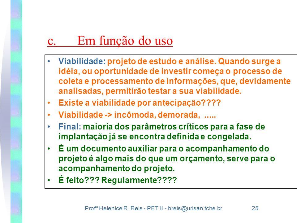 Profª Helenice R. Reis - PET II - hreis@urisan.tche.br 25 c.Em função do uso •Viabilidade: projeto de estudo e análise. Quando surge a idéia, ou oport