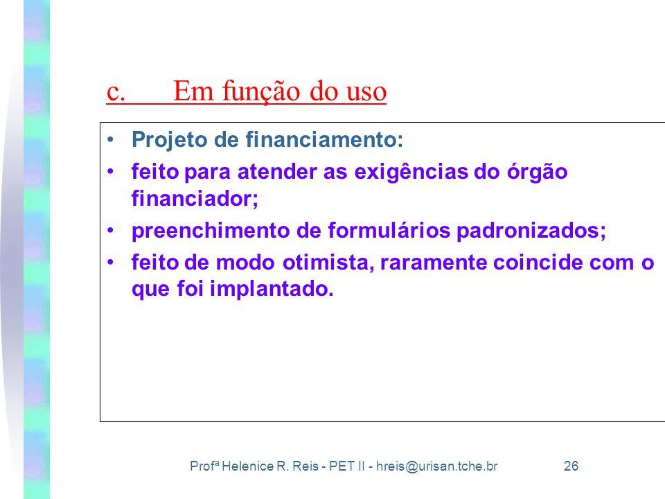 Profª Helenice R. Reis - PET II - hreis@urisan.tche.br 26 c.Em função do uso •Projeto de financiamento: •feito para atender as exigências do órgão fin