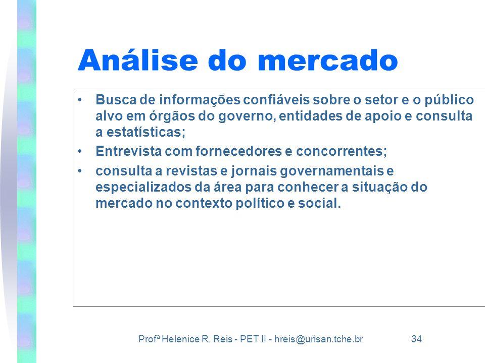 Profª Helenice R. Reis - PET II - hreis@urisan.tche.br 34 Análise do mercado •Busca de informações confiáveis sobre o setor e o público alvo em órgãos