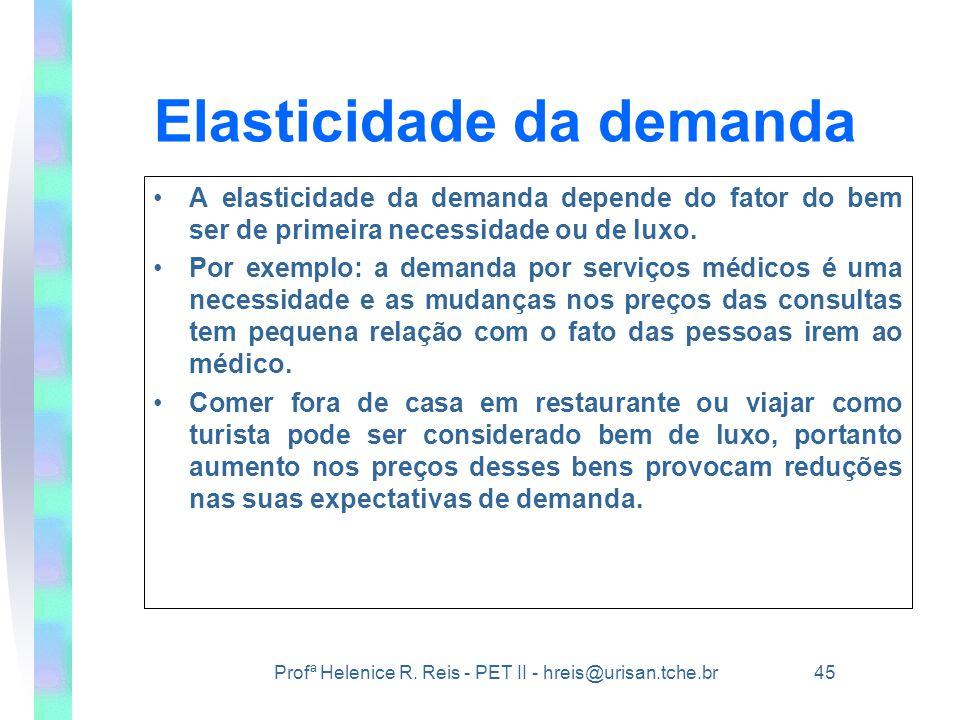 Profª Helenice R. Reis - PET II - hreis@urisan.tche.br 45 Elasticidade da demanda •A elasticidade da demanda depende do fator do bem ser de primeira n