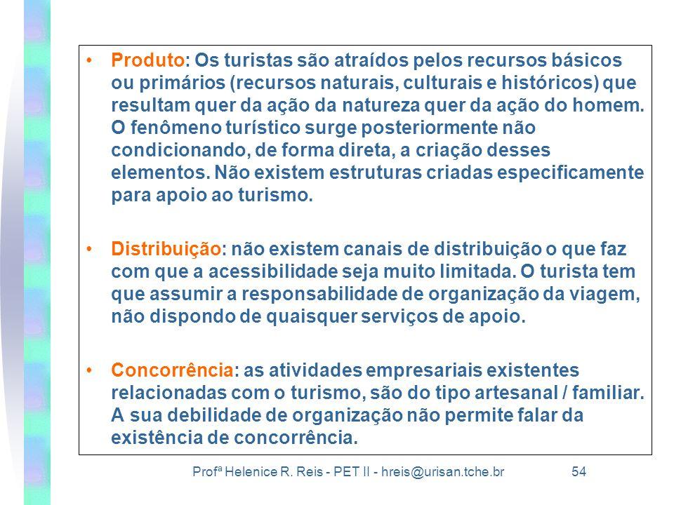 Profª Helenice R. Reis - PET II - hreis@urisan.tche.br 54 •Produto: Os turistas são atraídos pelos recursos básicos ou primários (recursos naturais, c