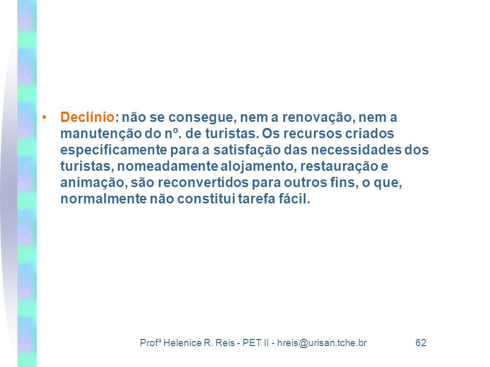 Profª Helenice R. Reis - PET II - hreis@urisan.tche.br 62 •Declínio: não se consegue, nem a renovação, nem a manutenção do nº. de turistas. Os recurso