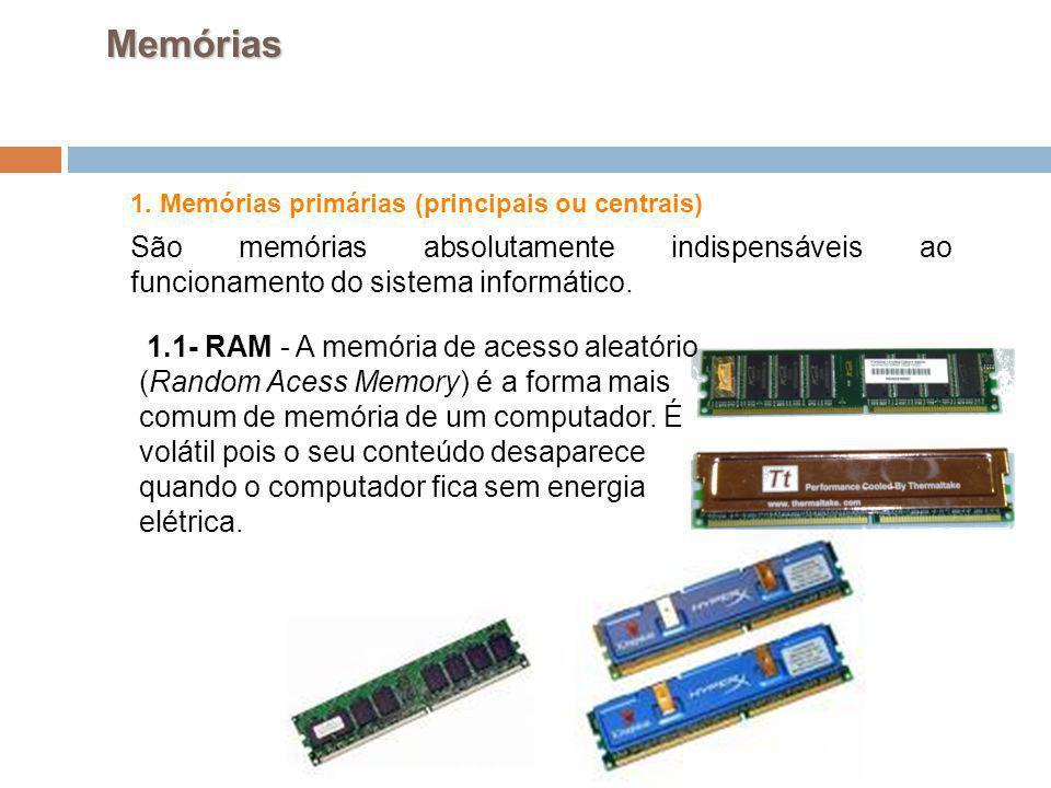 20 1. Memórias primárias (principais ou centrais) São memórias absolutamente indispensáveis ao funcionamento do sistema informático. Memórias 1.1- RAM