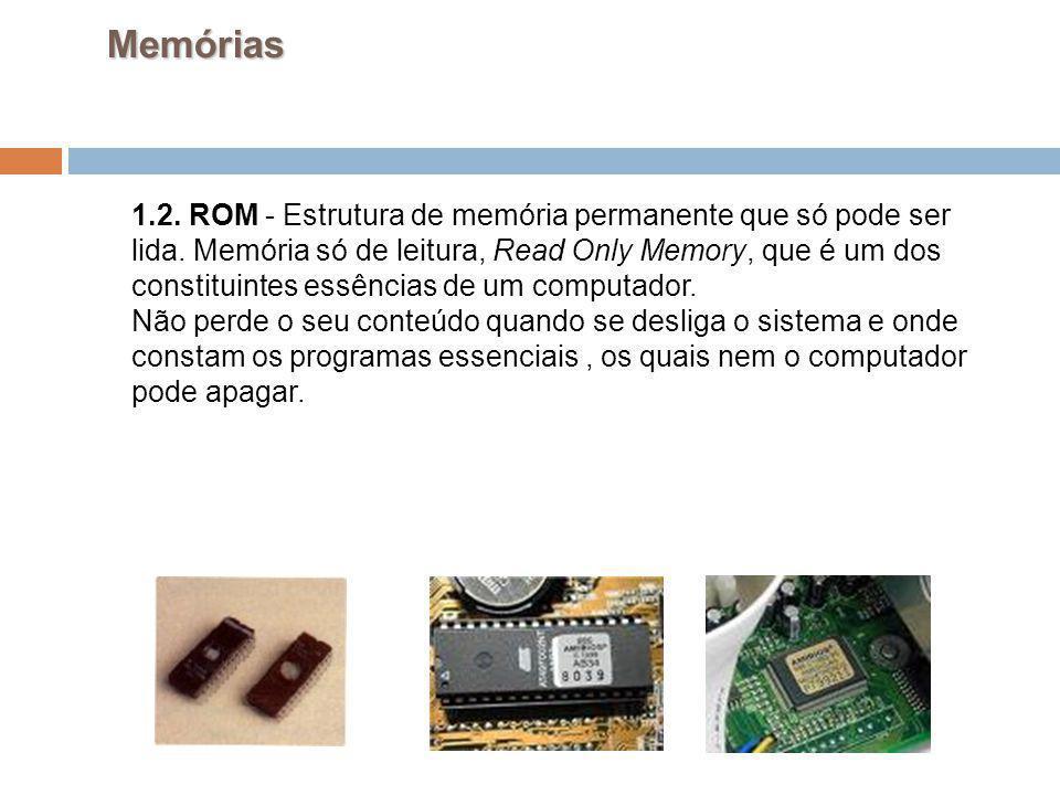 21 Memórias 1.2. ROM - Estrutura de memória permanente que só pode ser lida. Memória só de leitura, Read Only Memory, que é um dos constituintes essên