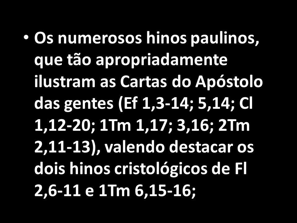 • Os numerosos hinos paulinos, que tão apropriadamente ilustram as Cartas do Apóstolo das gentes (Ef 1,3-14; 5,14; Cl 1,12-20; 1Tm 1,17; 3,16; 2Tm 2,1