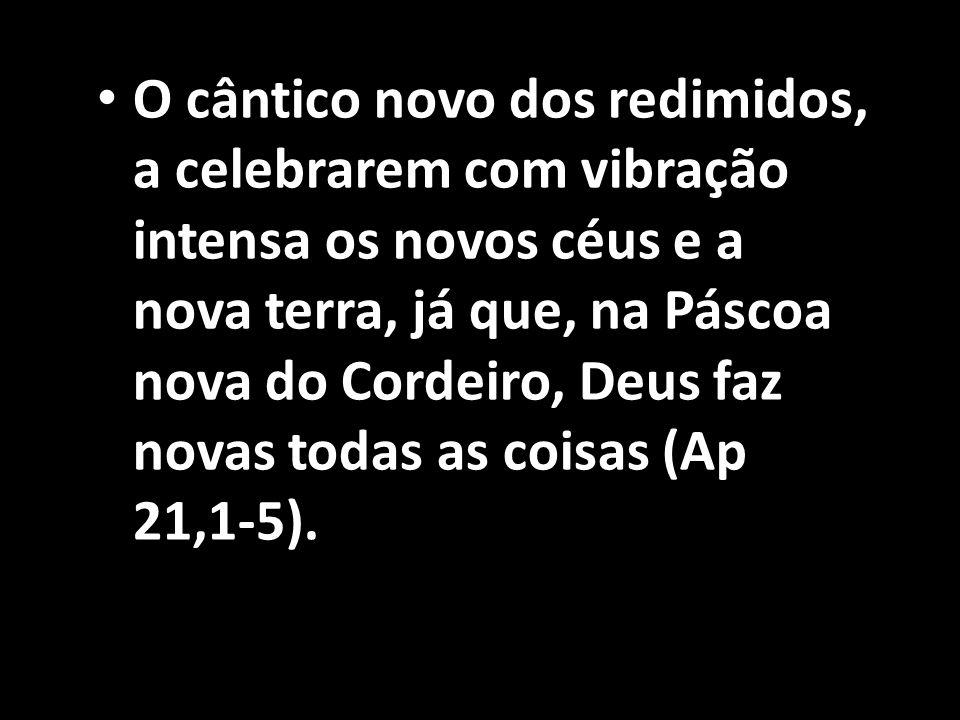 • O cântico novo dos redimidos, a celebrarem com vibração intensa os novos céus e a nova terra, já que, na Páscoa nova do Cordeiro, Deus faz novas tod