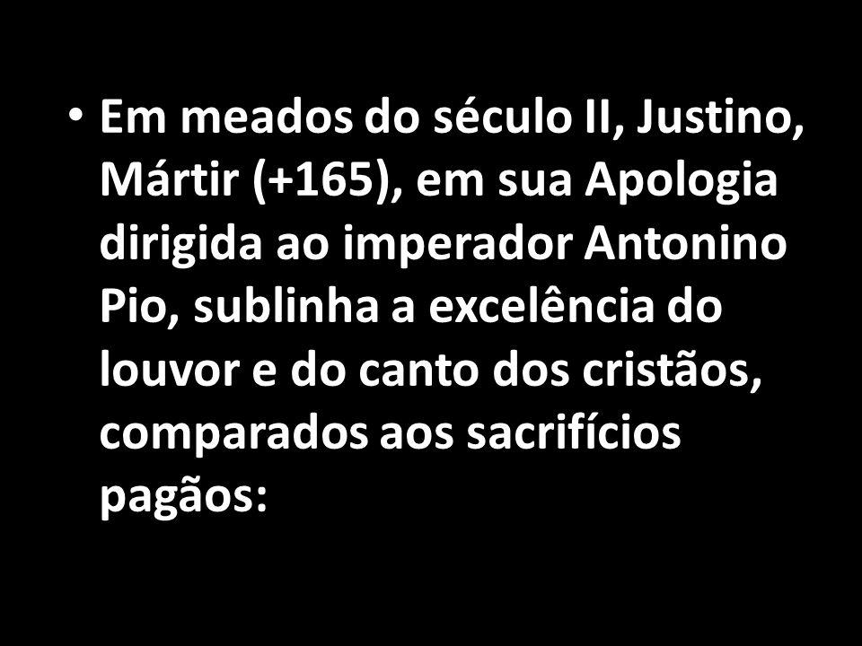 • Em meados do século II, Justino, Mártir (+165), em sua Apologia dirigida ao imperador Antonino Pio, sublinha a excelência do louvor e do canto dos c