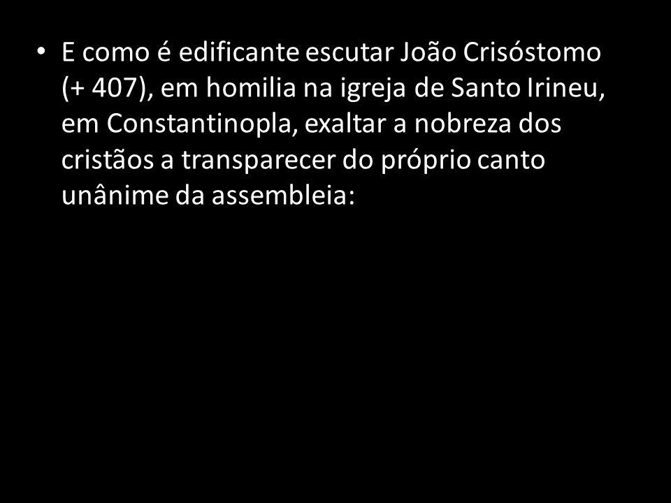 • E como é edificante escutar João Crisóstomo (+ 407), em homilia na igreja de Santo Irineu, em Constantinopla, exaltar a nobreza dos cristãos a trans