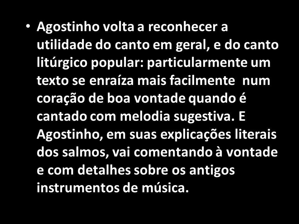 • Agostinho volta a reconhecer a utilidade do canto em geral, e do canto litúrgico popular: particularmente um texto se enraíza mais facilmente num co