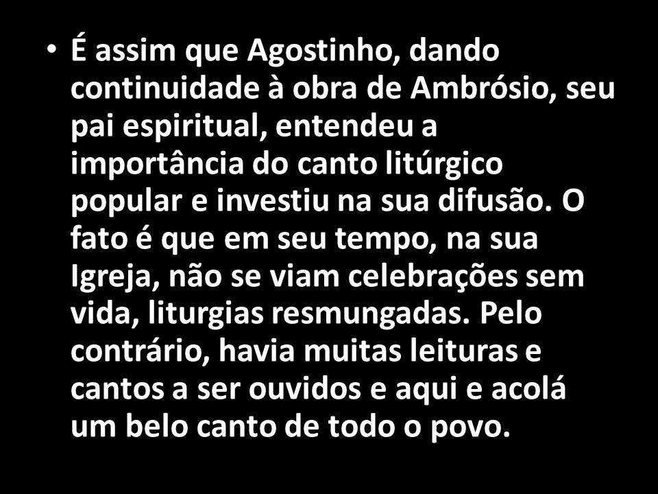• É assim que Agostinho, dando continuidade à obra de Ambrósio, seu pai espiritual, entendeu a importância do canto litúrgico popular e investiu na su