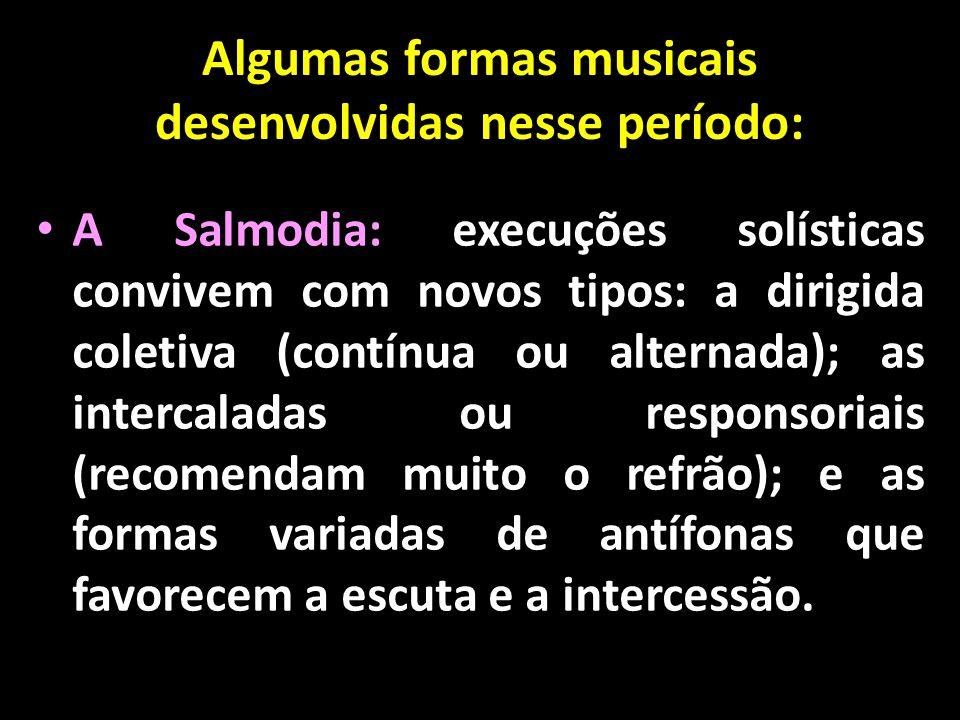 Algumas formas musicais desenvolvidas nesse período: • A Salmodia: execuções solísticas convivem com novos tipos: a dirigida coletiva (contínua ou alt