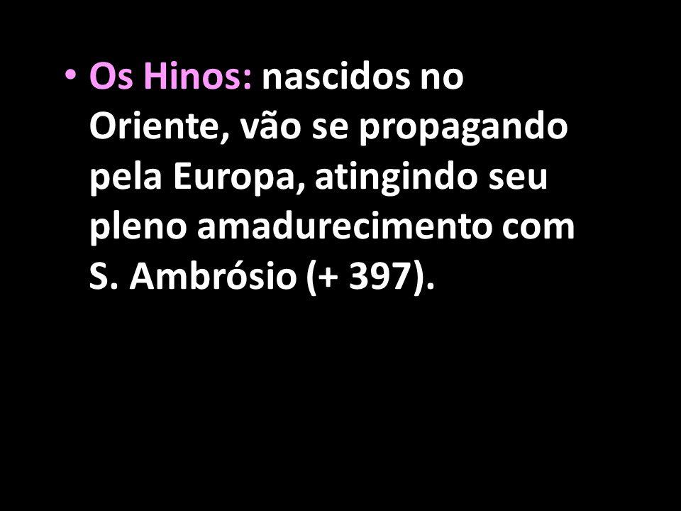 • Os Hinos: nascidos no Oriente, vão se propagando pela Europa, atingindo seu pleno amadurecimento com S. Ambrósio (+ 397).