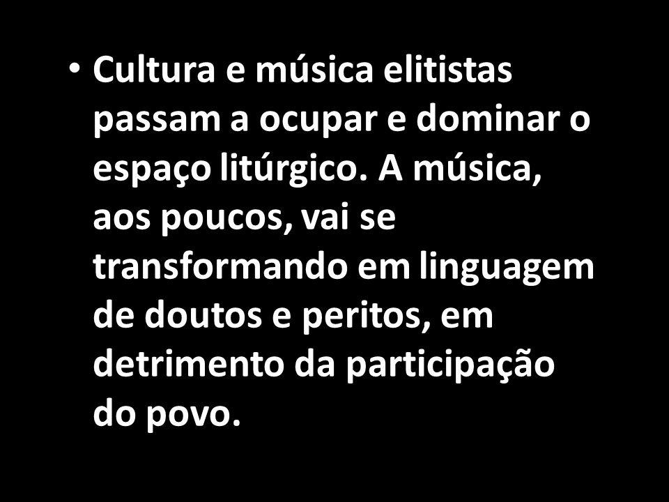 • Cultura e música elitistas passam a ocupar e dominar o espaço litúrgico. A música, aos poucos, vai se transformando em linguagem de doutos e peritos