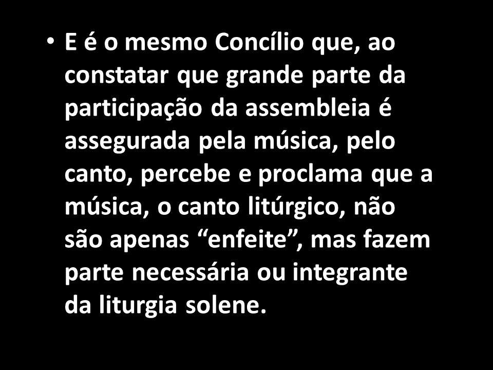 • E é o mesmo Concílio que, ao constatar que grande parte da participação da assembleia é assegurada pela música, pelo canto, percebe e proclama que a