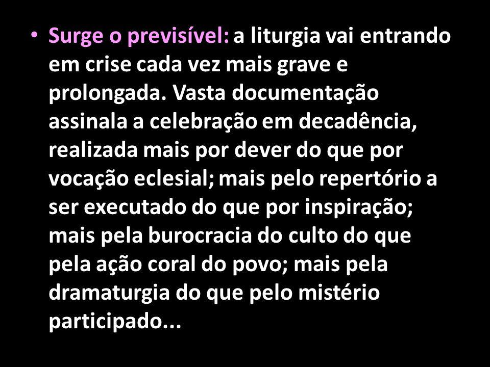 • Surge o previsível: a liturgia vai entrando em crise cada vez mais grave e prolongada. Vasta documentação assinala a celebração em decadência, reali