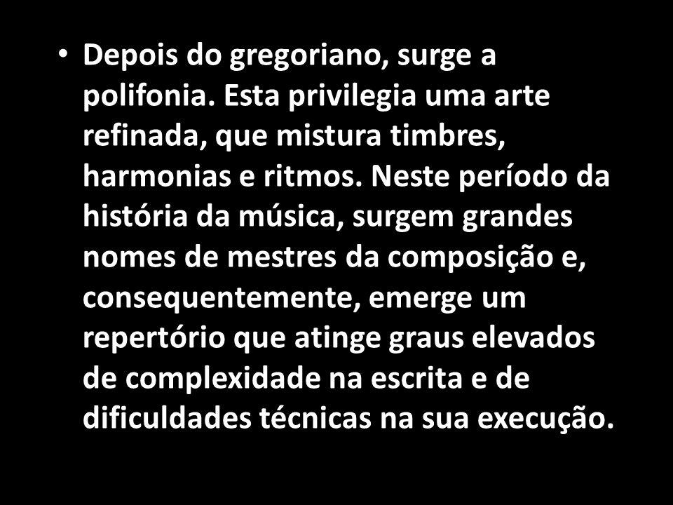 • Depois do gregoriano, surge a polifonia. Esta privilegia uma arte refinada, que mistura timbres, harmonias e ritmos. Neste período da história da mú