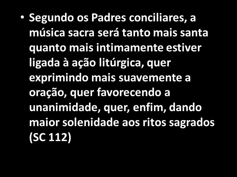 • Segundo os Padres conciliares, a música sacra será tanto mais santa quanto mais intimamente estiver ligada à ação litúrgica, quer exprimindo mais su