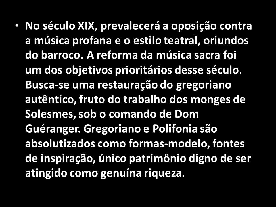 • No século XIX, prevalecerá a oposição contra a música profana e o estilo teatral, oriundos do barroco. A reforma da música sacra foi um dos objetivo