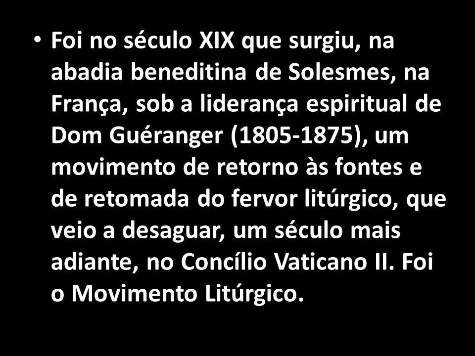 • Foi no século XIX que surgiu, na abadia beneditina de Solesmes, na França, sob a liderança espiritual de Dom Guéranger (1805-1875), um movimento de