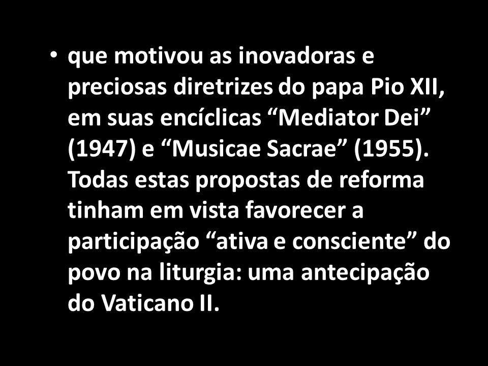 """• que motivou as inovadoras e preciosas diretrizes do papa Pio XII, em suas encíclicas """"Mediator Dei"""" (1947) e """"Musicae Sacrae"""" (1955). Todas estas pr"""