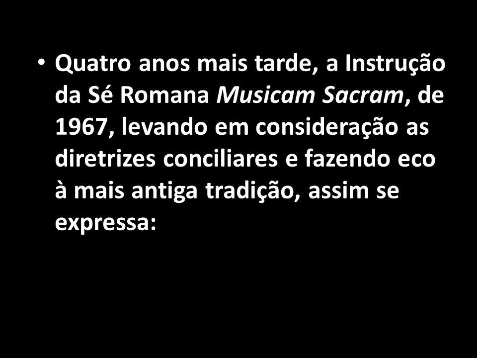 • Quatro anos mais tarde, a Instrução da Sé Romana Musicam Sacram, de 1967, levando em consideração as diretrizes conciliares e fazendo eco à mais ant