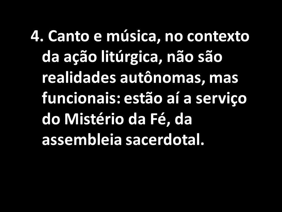 4. Canto e música, no contexto da ação litúrgica, não são realidades autônomas, mas funcionais: estão aí a serviço do Mistério da Fé, da assembleia sa