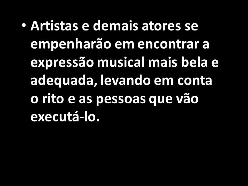 • Artistas e demais atores se empenharão em encontrar a expressão musical mais bela e adequada, levando em conta o rito e as pessoas que vão executá-l