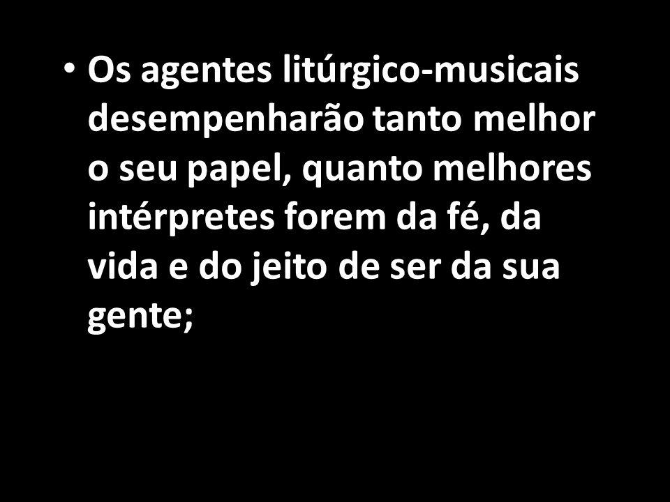 • Os agentes litúrgico-musicais desempenharão tanto melhor o seu papel, quanto melhores intérpretes forem da fé, da vida e do jeito de ser da sua gent