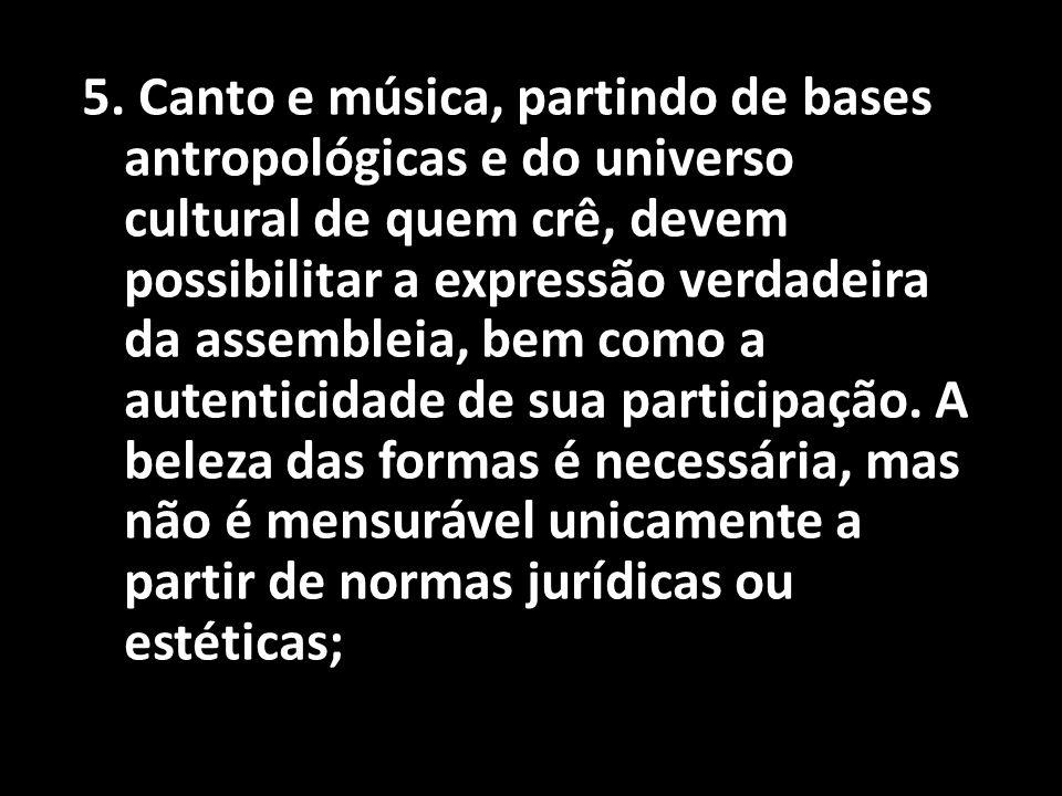 5. Canto e música, partindo de bases antropológicas e do universo cultural de quem crê, devem possibilitar a expressão verdadeira da assembleia, bem c