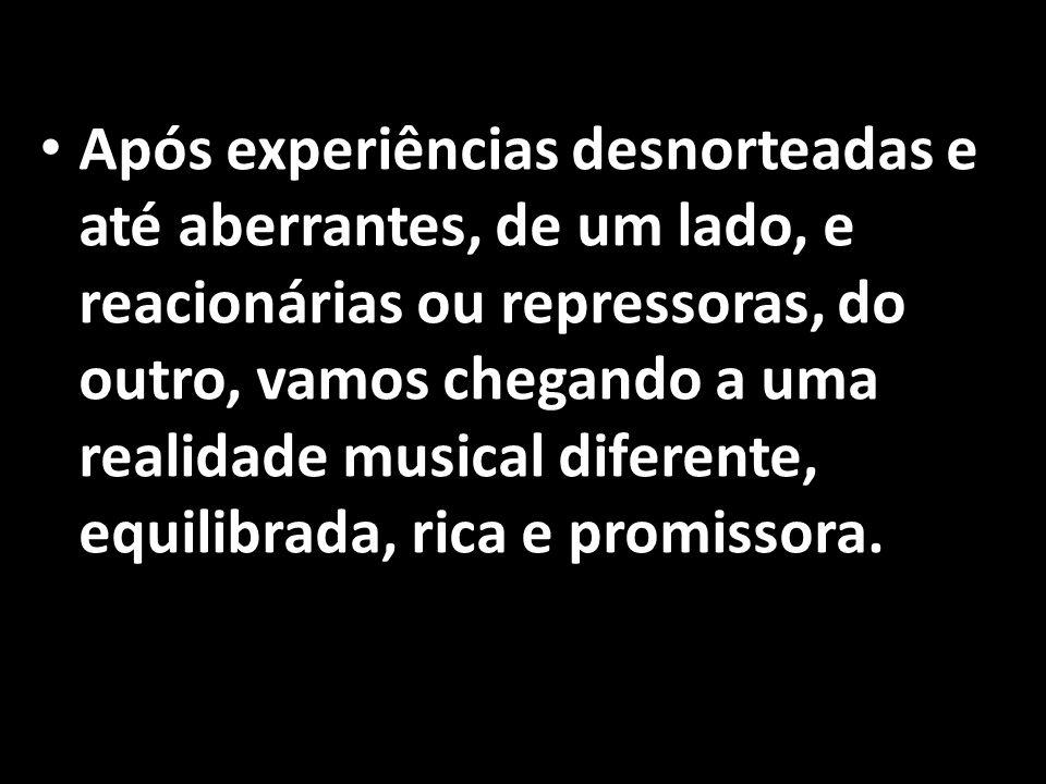 • Após experiências desnorteadas e até aberrantes, de um lado, e reacionárias ou repressoras, do outro, vamos chegando a uma realidade musical diferen