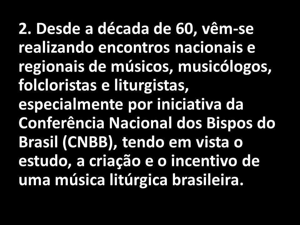 2. Desde a década de 60, vêm-se realizando encontros nacionais e regionais de músicos, musicólogos, folcloristas e liturgistas, especialmente por inic